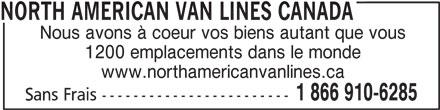 North American Van Lines Canada (1-866-910-6285) - Annonce illustrée======= - Nous avons à coeur vos biens autant que vous 1200 emplacements dans le monde www.northamericanvanlines.ca 1 866 910-6285 Sans Frais ------------------------ NORTH AMERICAN VAN LINES CANADA