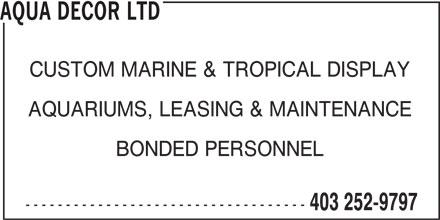 Aqua Decor Ltd (403-252-9797) - Display Ad - AQUA DECOR LTD CUSTOM MARINE & TROPICAL DISPLAY AQUARIUMS, LEASING & MAINTENANCE BONDED PERSONNEL ----------------------------------- 403 252-9797