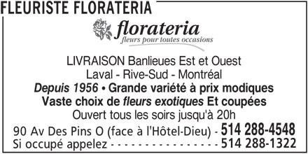 Florateria (514-288-4548) - Annonce illustrée======= - LIVRAISON Banlieues Est et Ouest Laval - Rive-Sud - Montréal Depuis 1956  Grande variété à prix modiques Vaste choix de Et coupées Ouvert tous les soirs jusqu'à 20h 514 288-4548 90 Av Des Pins O (face à l'Hôtel-Dieu) - 514 288-1322 Si occupé appelez - - - - - - - - - - - - - - - - FLEURISTE FLORATERIA fleurs exotiques fleurs pour toutes occasions