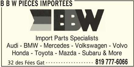 B B W Pièces Importées (819-777-6066) - Display Ad - B B W PIECES IMPORTEES Import Parts Specialists Audi - BMW - Mercedes - Volkswagen - Volvo Honda - Toyota - Mazda - Subaru & More ------------------- 819 777-6066 32 des Fées Gat B B W PIECES IMPORTEES