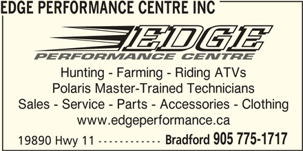 Edge Performance Centre Inc (905-775-1717) - Display Ad - www.edgeperformance.ca Bradford 905 775-1717 19890 Hwy 11 ------------ EDGE PERFORMANCE CENTRE INC Hunting - Farming - Riding ATVs Polaris Master-Trained Technicians Sales - Service - Parts - Accessories - Clothing