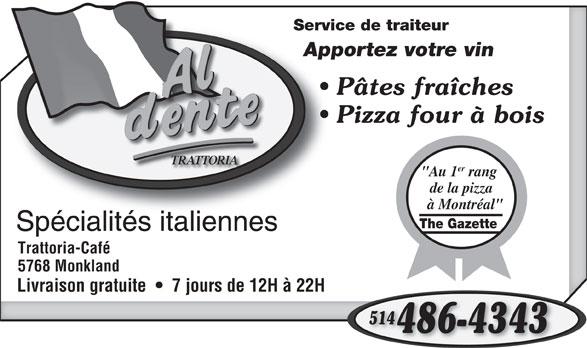 """Al Dente Trattoria (514-486-4343) - Annonce illustrée======= - à Montréal"""" The Gazette Spécialités italiennesSpécialitésitaliennes Trattoria-Café 5768 Monkland Livraison gratuite     7 jours de 12H à 22H 5144 486-4343 Service de traiteurServic Apportez votre vinAppo Pâtes fraîches Pizza four à bois TRATTORIA er """"Au 1 rang de la pizza"""