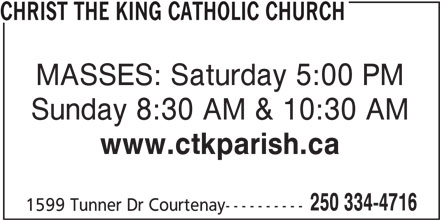 Christ The King Catholic Church (250-334-4716) - Display Ad - CHRIST THE KING CATHOLIC CHURCH MASSES: Saturday 5:00 PM Sunday 8:30 AM & 10:30 AM www.ctkparish.ca 250 334-4716 1599 Tunner Dr Courtenay----------