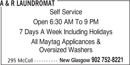 A & R Laundromat (902-752-8221) - Display Ad - A & R LAUNDROMAT Self Service Open 6:30 AM To 9 PM 7 Days A Week Including Holidays All Maytag Applicances & Oversized Washers New Glasgow 902 752-8221 295 McColl ----------