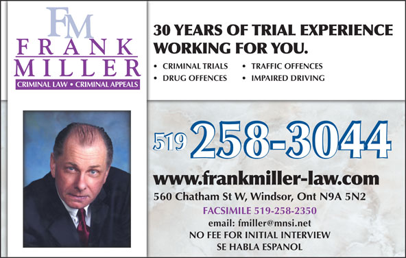 Miller Frank (519-258-3044) - Display Ad - DRUG OFFENCES TRAFFIC OFFENCES IMPAIRED DRIVING www.frankmiller-law.com CRIMINAL LAW   CRIMINAL APPEALS 519 30 YEARS OF TRIAL EXPERIENCE WORKING FOR YOU. CRIMINAL TRIALS 560 Chatham St W, Windsor, Ont N9A 5N2 FACSIMILE 519-258-2350 NO FEE FOR INITIAL INTERVIEW SE HABLA ESPANOL