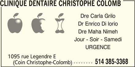 Clinique Dentaire Christophe Colomb (514-385-3368) - Annonce illustrée======= - CLINIQUE DENTAIRE CHRISTOPHE COLOMB Dre Carla Grilo Dr Enrico Di lorio Dre Maha Nimeh Jour - Soir - Samedi URGENCE 1095 rue Legendre E 514 385-3368 (Coin Christophe-Colomb) --------