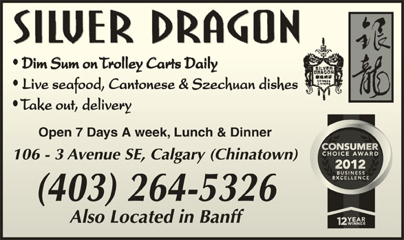 Silver Dragon Restaurant (403-264-5326) - Display Ad - Live seafood, Cantonese & Szechuan dishesLive seafood, Cantonese & Szechuan dishes Take out, delivery Take out, delivery Open 7 Days A week, Lunch & DinnerOpen 7 Days A week, Lunch & Dinner 106 - 3 Avenue SE, Calgary (Chinatown)106 - 3 Avenue SE, Calgary (Chinatown) (403) 264-5326 Also Located in BanffAlso Located in Banff