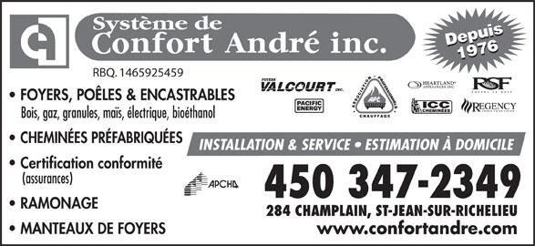 Système De Confort André Inc (450-347-2349) - Annonce illustrée======= - RBQ. 1465925459 Depuis19761976Depuis Système de FOYERS, POÊLES & ENCASTRABLES PRODUITS DE FOYER Bois, gaz, granules, maïs, électrique, bioéthanol CHEMINÉES PRÉFABRIQUÉES INSTALLATION & SERVICE   ESTIMATION À DOMICILE Certification conformité (assurances) RAMONAGE 284 CHAMPLAIN, ST-JEAN-SUR-RICHELIEU MANTEAUX DE FOYERS www.confortandre.com