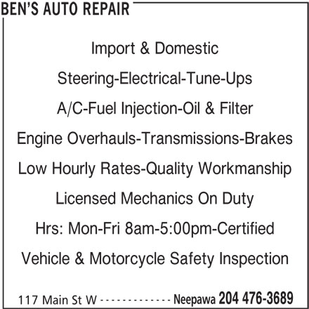 Ben's Auto Repair (204-476-3689) - Display Ad - Import & Domestic Steering-Electrical-Tune-Ups A/C-Fuel Injection-Oil & Filter Engine Overhauls-Transmissions-Brakes Low Hourly Rates-Quality Workmanship Licensed Mechanics On Duty Hrs: Mon-Fri 8am-5:00pm-Certified Vehicle & Motorcycle Safety Inspection ------------- Neepawa 204 476-3689 117 Main St W BEN S AUTO REPAIR