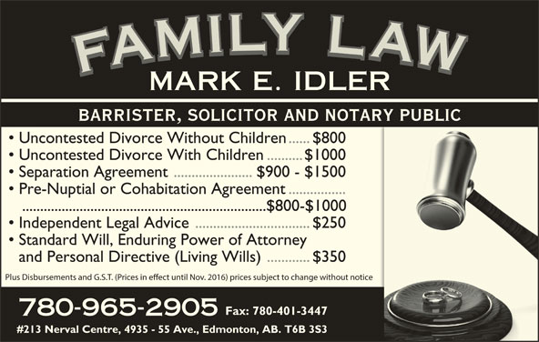 Idler Mark (780-965-2905) - Display Ad - YYLY LLYLLL LLA IIL AAWAFAMARK MMILYMMI WWAW AAF FFAFMFAMILY LAWFAMILY LAWFAMILY LAWFAMILY LAWMARK E. IDLER YYLY LLYLLL LLA IIL Uncontested Divorce Without Children......$800 Uncontested Divorce With Children..........$1000 Separation Agreement ......................$900 - $1500 Pre-Nuptial or Cohabitation Agreement................ ....................................................................$800-$1000 BARRISTER, SOLICITOR AND NOTARY PUBLIC Independent Legal Advice................................$250 AAWAFAMARK MMILYMMI WWAW AAF FFAFMFAMILY LAWFAMILY LAWFAMILY LAWFAMILY LAWMARK E. IDLER BARRISTER, SOLICITOR AND NOTARY PUBLIC Uncontested Divorce Without Children......$800 Uncontested Divorce With Children..........$1000 Separation Agreement ......................$900 - $1500 Pre-Nuptial or Cohabitation Agreement................ ....................................................................$800-$1000 Independent Legal Advice................................$250 Standard Will, Enduring Power of Attorney and Personal Directive (Living Wills)............$350 Plus Disbursements and G.S.T. (Prices in eect until Nov. 2016) prices subject to change without notice Fax: 780-401-3447 780-965-2905 #213 Nerval Centre, 4935 - 55 Ave., Edmonton, AB. T6B 3S3 Standard Will, Enduring Power of Attorney and Personal Directive (Living Wills)............$350 Plus Disbursements and G.S.T. (Prices in eect until Nov. 2016) prices subject to change without notice Fax: 780-401-3447 780-965-2905 #213 Nerval Centre, 4935 - 55 Ave., Edmonton, AB. T6B 3S3