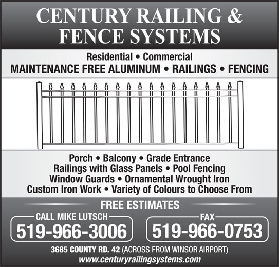 Century Railing Systems Inc (519-966-3006) - Display Ad - Residential   Commercial MAINTENANCE FREE ALUMINUM   RAILINGS   FENCING Porch   Balcony   Grade Entrance Railings with Glass Panels   Pool Fencing Window Guards   Ornamental Wrought Iron Custom Iron Work   Variety of Colours to Choose From FREE ESTIMATES CALL MIKE LUTSCH FAX 519-966-0753 519-966-3006 3685 COUNTY RD. 42 (ACROSS FROM WINSOR AIRPORT)
