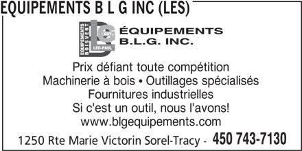 Les Equipements B L G Inc (450-743-7130) - Annonce illustrée======= - EQUIPEMENTS B L G INC (LES) TLÉO- GUY INC. SV PAUL EQUIPEMENTS BO Prix défiant toute compétition Machinerie à bois  Outillages spécialisés Fournitures industrielles Si c'est un outil, nous l'avons! www.blgequipements.com 450 743-7130 1250 Rte Marie Victorin Sorel-Tracy -