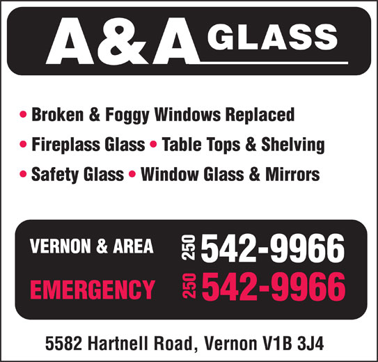 A & A Glass (250-542-9966) - Display Ad - GLASS A&A Broken & Foggy Windows Replaced Fireplass Glass   Table Tops & Shelving Safety Glass   Window Glass & Mirrors VERNON & AREA 250542-9966250 EMERGENCY 542-9966 5582 Hartnell Road, Vernon V1B 3J4