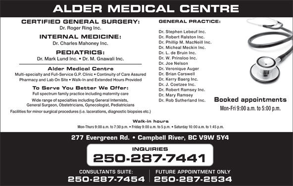 Alder Medical Centre (250-287-7441) - Display Ad - GENERAL PRACTICE: CERTIFIED GENERAL SURGERY: Dr. Roger Ring Inc. Dr. Stephen Lebeuf Inc. Dr. Robert Ralston Inc. INTERNAL MEDICINE: Dr. Phillip M. MacNeill Inc. Dr. Charles Mahoney Inc. Dr. Micheal Meckin Inc. Dr. L. de Bruin Inc. PEDIATRICS: Dr. W. Prinsloo Inc. Dr. Mark Lund Inc.   Dr. M. Gnawali Inc. Dr. Joe Nelson Dr. Veronique Auger Alder Medical Centre Dr. Brian Carswell Multi-specialty and Full-Service G.P. Clinic   Continuity of Care Assured Dr. Kerry Baerg Inc. Pharmacy and Lab On Site   Walk-In and Extended Hours Provided Dr. J. Coetzee Inc. To Serve You Better We Offer: Dr. Robert Ramsey Inc. Full spectrum family practice including maternity care Dr. Mary Ramsey Wide range of specialties including General Internists, Dr. Rob Sutherland Inc. Booked appointments General Surgeon, Obstetricians, Gynecologist, Pediatricians Mon-Fri 9:00 a.m. to 5:00 p.m. Facilities for minor surgical procedures (i.e. lacerations, diagnostic biopsies etc.) Walk-in hours Mon-Thurs 9:00 a.m. to 7:30 p.m.   Friday 9:00 a.m. to 5 p.m.   Saturday 10:00 a.m. to 1:45 p.m. 277 Evergreen Rd.   Campbell River, BC V9W 5Y4 INQUIRIES 250-287-7441 CONSULTANTS SUITE: FUTURE APPOINTMENT ONLY 250-287-7454 250-287-2534