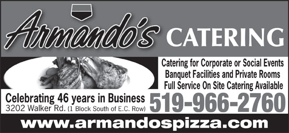Armando's Pizza (519-966-2760) - Display Ad - CATERING Catering for Corporate or Social Events Banquet Facilities and Private Rooms Full Service On Site Catering Available Celebrating 46 years in Business 3202 Walker Rd. (1 Block South of E.C. Row) 519-966-2760 www.armandospizza.com