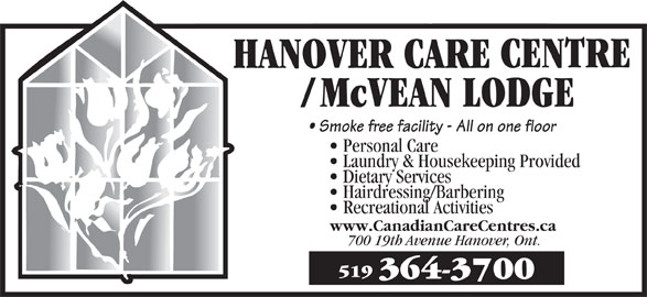McVean Lodge (519-364-3700) - Display Ad - Smoke free facility - All on one floor Personal Care Laundry & Housekeeping Provided Dietary Services Hairdressing/Barbering Recreational Activities www.CanadianCareCentres.ca 700 19th Avenue Hanover, Ont. 519 364-3700