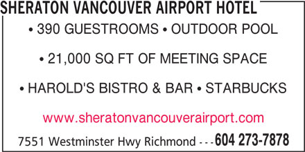 Sheraton Hotel (604-273-7878) - Display Ad - SHERATON VANCOUVER AIRPORT HOTEL  390 GUESTROOMS  OUTDOOR POOL  21,000 SQ FT OF MEETING SPACE  HAROLD'S BISTRO & BAR  STARBUCKS www.sheratonvancouverairport.com 604 273-7878 7551 Westminster Hwy Richmond ---