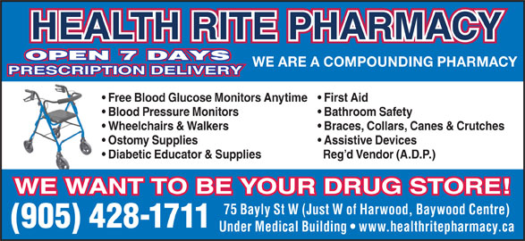 Health-Rite Pharmacy (905-428-1711) - Display Ad - PRESCRIPTION DELIVERY WE ARE A COMPOUNDING PHARMACY Free Blood Glucose Monitors Anytime  First Aid Blood Pressure Monitors Bathroom Safety Wheelchairs & Walkers Braces, Collars, Canes & Crutches Ostomy Supplies Assistive Devices Diabetic Educator & Supplies Reg d Vendor (A.D.P.) WE WANT TO BE YOUR DRUG STORE! 75 Bayly St W (Just W of Harwood, Baywood Centre) (905) 428-1711 Under Medical Building   www.healthritepharmacy.ca HEALTH RITE PHARMACY OPEN 7 DAYS