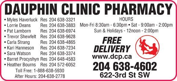 Dauphin Clinic Pharmacy (204-638-4602) - Display Ad - Lorrie Deans Res 204 638-3883 Sun & Holidays - 12noon - 2:00pm Pat Lamborn Res 204 638-6974 Trevor Shewfelt Res 204 638-9628 FREE Carla Strang Res 204 638-4865 Kari Hanneson Res 204 638-7234 DELIVERY Sara Watson Res 204 638-3374 www.dcp.ca Barret Procyshyn Res 204 648-4583 Heather Bourns Res 204 572-6052 204 638-4602 Toll Free: 1-888-638-5930 622-3rd St SW After Hours: 204-638-2778 DAUPHIN CLINIC PHARMACY HOURS Myles Haverluck Res 204 638-3321 Mon-Fri 8:30am - 6:30pm   Sat - 9:00am - 2:00pm