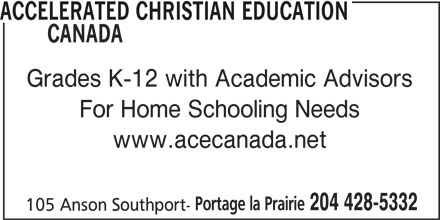 Accelerated Christian Education Canada (204-428-5332) - Display Ad - ACCELERATED CHRISTIAN EDUCATION CANADA Grades K-12 with Academic Advisors www.acecanada.net Portage la Prairie 204 428-5332 105 Anson Southport- For Home Schooling Needs