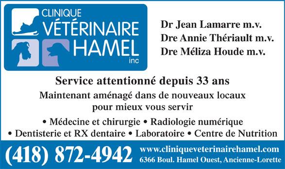 Clinique Vétérinaire Hamel (418-872-4942) - Annonce illustrée======= - Dre Annie Thériault m.v. Dre Méliza Houde m.v. inc Service attentionné depuis 33 ans Maintenant aménagé dans de nouveaux locaux pour mieux vous servir Médecine et chirurgie   Radiologie numérique Dentisterie et RX dentaire   Laboratoire   Centre de Nutrition www.cliniqueveterinairehamel.com (418) 872-4942 6366 Boul. Hamel Ouest, Ancienne-Lorette Dr Jean Lamarre m.v.