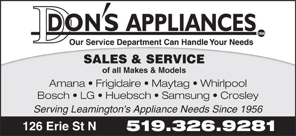 Don's Appliances & TV (519-326-9281) - Display Ad - APPLIANCES 1956 Our Service Department Can Handle Your Needs SALES & SERVICE of all Makes & Models Amana   Frigidaire   Maytag   Whirlpool Bosch   LG   Huebsch   Samsung   Crosley Serving Leamington's Appliance Needs Since 1956 126 Erie St N 519.326.9281