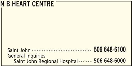 New Brunswick Heart Centre (506-648-6100) - Display Ad - N B HEART CENTRE ------------------------- 506 648-6100 Saint John General Inquiries 506 648-6000 ------ N B HEART CENTRE N B HEART CENTRE ------------------------- 506 648-6100 Saint John General Inquiries 506 648-6000 ------ Saint John Regional Hospital N B HEART CENTRE Saint John Regional Hospital