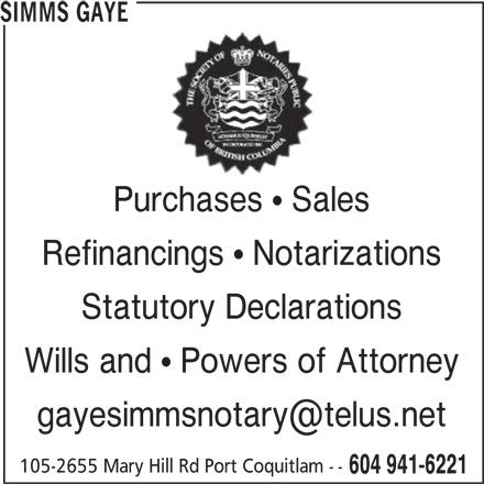 Simms Gaye (604-941-6221) - Display Ad - 604 941-6221 SIMMS GAYE Purchases  Sales Wills and  Powers of Attorney 105-2655 Mary Hill Rd Port Coquitlam -- Statutory Declarations Refinancings  Notarizations