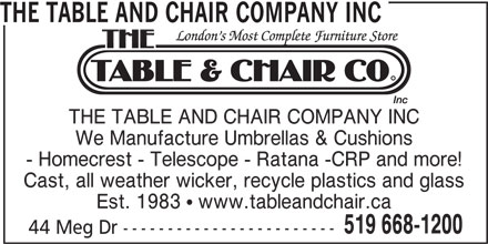 The Table and Chair Company Inc (519-668-1200) - Display Ad - - Homecrest - Telescope - Ratana -CRP and more! Cast, all weather wicker, recycle plastics and glass Est. 1983  www.tableandchair.ca 519 668-1200 44 Meg Dr ------------------------ THE TABLE AND CHAIR COMPANY INC We Manufacture Umbrellas & Cushions - Homecrest - Telescope - Ratana -CRP and more! Cast, all weather wicker, recycle plastics and glass Est. 1983  www.tableandchair.ca 519 668-1200 44 Meg Dr ------------------------ THE TABLE AND CHAIR COMPANY INC We Manufacture Umbrellas & Cushions