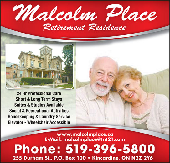 Malcolm Place Retirement Residence (519-396-5800) - Display Ad - 24 Hr Professional Care Short & Long Term Stays Suites & Studios Available Social & Recreational Activities Housekeeping & Laundry Service Elevator - Wheelchair AccessibleElevator - Wheelchair Accessible www.malcolmplace.ca Phone: 519-396-5800 255 Durham St., P.O. Box 100   Kincardine, ON N2Z 2Y6255 Durham St., P.O. Box 100   Kincardine, ON N2Z 2Y6