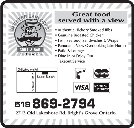 Skeeter Barlow's (519-869-2794) - Annonce illustrée======= - served with a view Authentic Hickory Smoked Ribs Genuine Broasted Chicken Fish, Seafood, Sandwiches & Wraps Panoramic View Overlooking Lake Huron Patio & Lounge Great food Chicken n' Ribs Dine In or Enjoy Our Takeout Service Old Lakeshore Rd. Skeeter Barlow s Waterworks Side Rd. 519 869-2794 2713 Old Lakeshore Rd. Bright's Grove Ontario