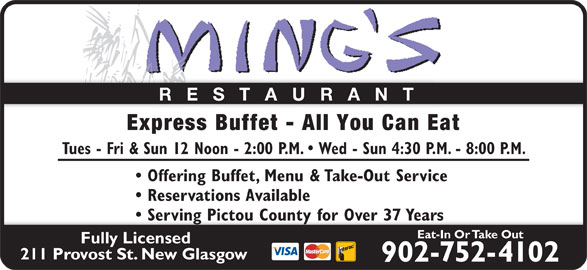 Ming's Restaurant (902-752-4102) - Annonce illustrée======= - RESTAURANT Express Buffet - All You Can Eat Tues - Fri & Sun 12 Noon - 2:00 P.M.   Wed - Sun 4:30 P.M. - 8:00 P.M. Offering Buffet, Menu & Take-Out Service Reservations Available Serving Pictou County for Over 37 Years  Serving Pictou County for Over 37 Years Eat-In Or Take Out Fully Licensed 211 Provost St. New Glasgow 902-752-4102