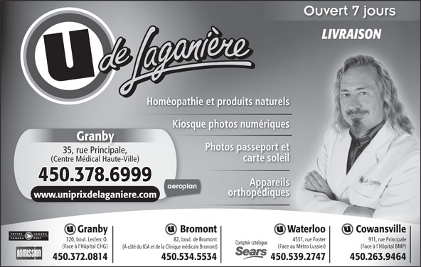 Uniprix Jacques Laganière - Pharmacie Affiliée (450-378-6999) - Annonce illustrée======= - Ouvert 7 jours LIVRAISON Homéopathie et produits naturels (Centre Médical Haute-Ville) 450.378.6999 Appareils orthopédiques www.uniprixdelaganiere.comom Granby Waterloo CowansvilleBromont Kiosque photos numériques Granby Photos passeport et 35, rue Principale,rue Principale carte soleil 4551, rue Foster320, boul. Leclerc O. 911, rue Principale82, boul. de Bromont Comptoir catalogue (Face au Métro Lussier)(Face à l'Hôpital CHG) (Face à l'Hôpital BMP) (À côté du IGA et de la Clinique médicale Bromont) 450.372.0814 450.539.2747 450.263.9464450.534.5534
