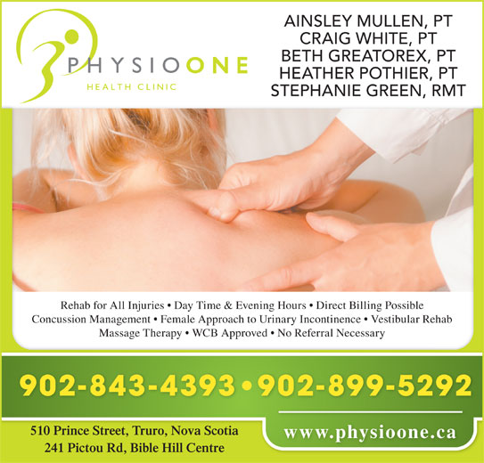 Physio One Health Clinic (902-843-4393) - Display Ad - AINSLEY MULLEN, PT CRAIG WHITE, PT BETH GREATOREX, PT HEATHER POTHIER, PT STEPHANIE GREEN, RMT Rehab for All Injuries   Day Time & Evening Hours   Direct Billing Possible Concussion Management   Female Approach to Urinary Incontinence   Vestibular Rehab Massage Therapy   WCB Approved   No Referral Necessary 902-899-5292 902-843-4393 510 Prince Street, Truro, Nova Scotia www.physioone.ca 241 Pictou Rd, Bible Hill Centre