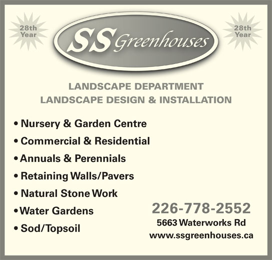 SS Greenhouses (519-542-7679) - Display Ad - 28th28th YearYear LANDSCAPE DEPARTMENT LANDSCAPE DESIGN & INSTALLATION Nursery & Garden Centre Commercial & Residential Annuals & Perennials Retaining Walls/Pavers Natural Stone Work 226-778-2552 Water Gardens 5663 Waterworks Rd Sod/Topsoil www.ssgreenhouses.ca