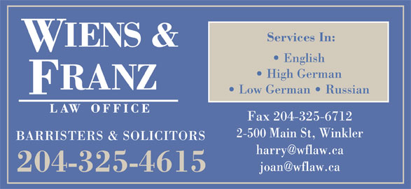 Wiens & Franz Law Office (204-325-4615) - Display Ad - Services In: English High German Low German    Russian Fax 204-325-6712 2-500 Main St, Winkler BARRISTERS & SOLICITORS 204-325-4615