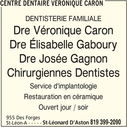 Centre Dentaire Véronique Caron (819-399-2090) - Annonce illustrée======= - CENTRE DENTAIRE VERONIQUE CARON DENTISTERIE FAMILIALE Dre Véronique Caron Dre Élisabelle Gaboury Dre Josée Gagnon Chirurgiennes Dentistes Service d'implantologie Restauration en céramique Ouvert jour / soir 955 Des Forges St-Léonard D Aston 819 399-2090 St-Léon-A - - - - - CENTRE DENTAIRE VERONIQUE CARON