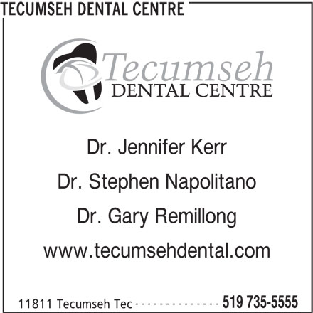 Tecumseh Dental Centre (519-735-5555) - Display Ad - www.tecumsehdental.com -------------- 519 735-5555 11811 Tecumseh Tec TECUMSEH DENTAL CENTRE Dr. Jennifer Kerr Dr. Stephen Napolitano Dr. Gary Remillong