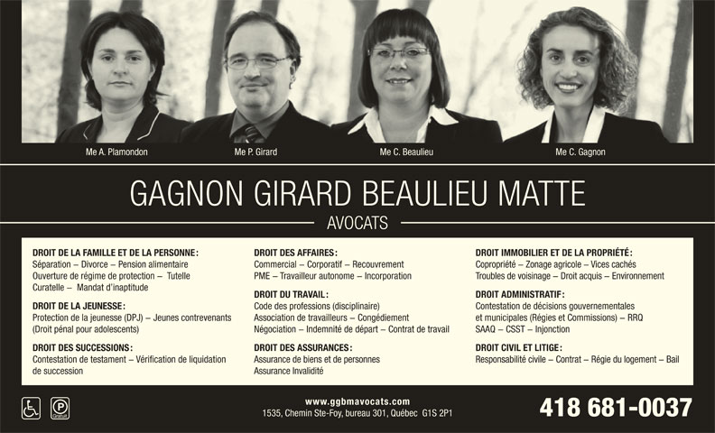Gagnon Girard Beaulieu & Matte (418-681-0037) - Annonce illustrée======= - Me C. GagnonMe A. Plamondon Me P. Girard Me C. Beaulieu 418 681-0037 1535, Chemin Ste-Foy, bureau 301, Québec  G1S 2P1 DROIT IMMOBILIER ET DE LA PROPRIÉTÉ : DROIT DE LA FAMILLE ET DE LA PERSONNE : DROIT DES AFFAIRES : Commercial - Corporatif - Recouvrement Copropriété - Zonage agricole - Vices cachés Séparation - Divorce - Pension alimentaire Troubles de voisinage - Droit acquis - Environnement Ouverture de régime de protection -  Tutelle PME - Travailleur autonome - Incorporation Curatelle -  Mandat d inaptitude DROIT ADMINISTRATIF : DROIT DU TRAVAIL : Contestation de décisions gouvernementales Code des professions (disciplinaire) DROIT DE LA JEUNESSE : et municipales (Régies et Commissions) - RRQ Association de travailleurs - Congédiement Protection de la jeunesse (DPJ) - Jeunes contrevenants SAAQ - CSST - Injonction Négociation - Indemnité de départ - Contrat de travail (Droit pénal pour adolescents) DROIT CIVIL ET LITIGE : DROIT DES SUCCESSIONS : DROIT DES ASSURANCES : Responsabilité civile - Contrat - Régie du logement - Bail Contestation de testament - Vérification de liquidation Assurance de biens et de personnes Assurance Invalidité de succession www.ggbmavocats.com GAGNON GIRARD BEAULIEU MATTE AVOCATS