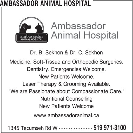 "Ambassador Animal Hospital (519-971-3100) - Display Ad - Nutritional Counselling New Patients Welcome www.ambassadoranimal.ca 1345 Tecumseh Rd W -------------- 519 971-3100 AMBASSADOR ANIMAL HOSPITAL Dr. B. Sekhon & Dr. C. Sekhon Medicine. Soft-Tissue and Orthopedic Surgeries. Dentistry. Emergencies Welcome. New Patients Welcome. Laser Therapy & Grooming Available. ""We are Passionate about Compassionate Care."""