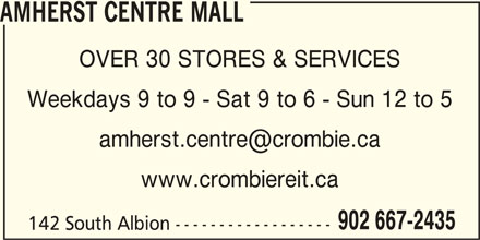 Amherst Centre Mall (902-667-2435) - Display Ad - AMHERST CENTRE MALL OVER 30 STORES & SERVICES Weekdays 9 to 9 - Sat 9 to 6 - Sun 12 to 5 www.crombiereit.ca 902 667-2435 142 South Albion ------------------