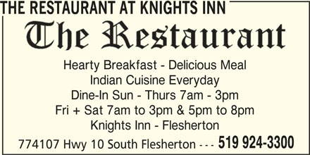 Knights Inn - Flersherton (519-924-3300) - Annonce illustrée======= - Hearty Breakfast - Delicious Meal Indian Cuisine Everyday Dine-In Sun - Thurs 7am - 3pm Fri + Sat 7am to 3pm & 5pm to 8pm Knights Inn - Flesherton 519 924-3300 774107 Hwy 10 South Flesherton --- THE RESTAURANT AT KNIGHTS INN