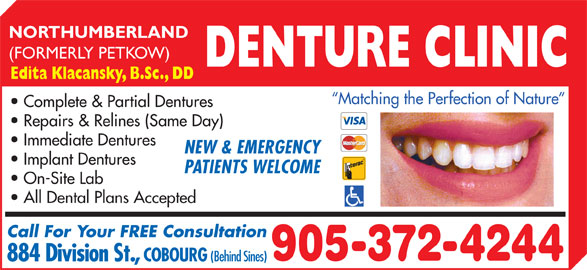 Northumberland Denture Clinic (905-372-4244) - Display Ad - On-Site Lab All Dental Plans Accepted Call For Your FREE Consultation 905-372-4244 884 Division St., COBOURG (Behind Sines) NORTHUMBERLAND (FORMERLY PETKOW) DENTURE CLINIC Edita Klacansky, B.Sc., DD Matching the Perfection of Nature Complete & Partial Dentures Immediate Dentures NEW & EMERGENCY Implant Dentures PATIENTS WELCOME Repairs & Relines (Same Day)