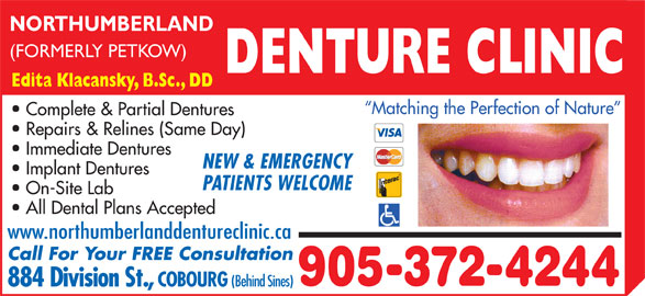 Northumberland Denture Clinic (905-372-4244) - Display Ad - (FORMERLY PETKOW) DENTURE CLINIC Edita Klacansky, B.Sc., DD Matching the Perfection of Nature Complete & Partial Dentures Repairs & Relines (Same Day) Immediate Dentures NEW & EMERGENCY Implant Dentures PATIENTS WELCOME On-Site Lab All Dental Plans Accepted www.northumberlanddentureclinic.ca Call For Your FREE Consultation 905-372-4244 884 Division St., COBOURG (Behind Sines) NORTHUMBERLAND
