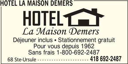 Hotel La Maison Demers (418-692-2487) - Annonce illustrée======= - HOTEL LA MAISON DEMERS Déjeuner inclus   Stationnement gratuit Pour vous depuis 1962 Sans frais 1-800-692-2487 418 692-2487 68 Ste-Ursule ----------------------