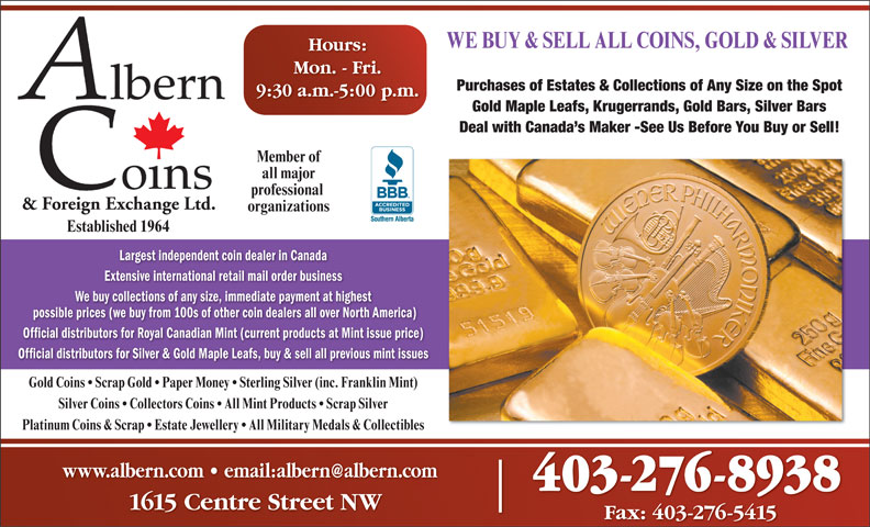 Albern Coins & Foreign Exchange Ltd (403-276-8938) - Display Ad - possible prices (we buy from 100s of other coin dealers all over North America) Official distributors for Royal Canadian Mint (current products at Mint issue price) Official distributors for Silver & Gold Maple Leafs, buy & sell all previous mint issues Gold Coins   Scrap Gold   Paper Money   Sterling Silver (inc. Franklin Mint) Silver Coins   Collectors Coins   All Mint Products   Scrap Silver Platinum Coins & Scrap   Estate Jewellery   All Military Medals & Collectibles 403-276-8938 1615 Centre Street NW Fax: 403-276-5415 WE BUY & SELL ALL COINS, GOLD & SILVER Hours: Mon. - Fri. Purchases of Estates & Collections of Any Size on the Spot 9:30 a.m.-5:00 p.m. Gold Maple Leafs, Krugerrands, Gold Bars, Silver Bars Deal with Canada s Maker -See Us Before You Buy or Sell! Member of all major professional & Foreign Exchange Ltd. organizations Established 1964 Largest independent coin dealer in Canada Extensive international retail mail order business We buy collections of any size, immediate payment at highest