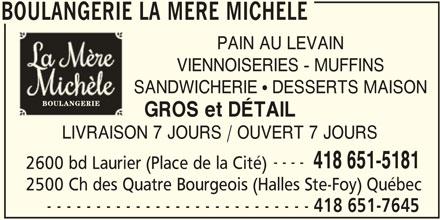 Boulangerie la Mère Michèle (418-651-7645) - Annonce illustrée======= - SANDWICHERIE ! DESSERTS MAISON LIVRAISON 7 JOURS / OUVERT 7 JOURS ---- 418 651-5181 2600 bd Laurier (Place de la Cité) 2500 Ch des Quatre Bourgeois (Halles Ste-Foy) Québec - - - - - - - - - - - - - - - - - - - - - - - - - - - 418 651-7645 BOULANGERIE LA MERE MICHELE PAIN AU LEVAIN BOULANGERIE LA MERE MICHELE VIENNOISERIES - MUFFINS GROS et DÉTAIL