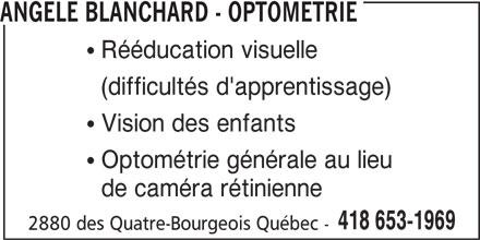 Angèle Blanchard - Optométrie (418-653-1969) - Annonce illustrée======= - ANGELE BLANCHARD - OPTOMETRIE  Rééducation visuelle (difficultés d'apprentissage)  Vision des enfants  Optométrie générale au lieu de caméra rétinienne 418 653-1969 2880 des Quatre-Bourgeois Québec -