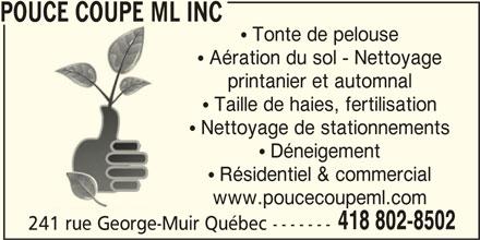 Pouce Coupe ML Inc (418-802-8502) - Annonce illustrée======= - POUCE COUPE ML INC  Tonte de pelouse  Aération du sol - Nettoyage printanier et automnal  Taille de haies, fertilisation  Nettoyage de stationnements  Déneigement  Résidentiel & commercial www.poucecoupeml.com 418 802-8502 241 rue George-Muir Québec -------