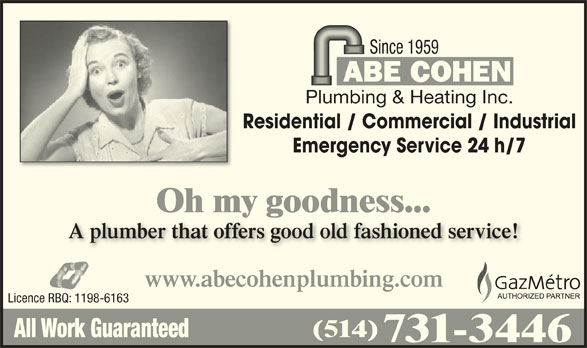 Abe Cohen Plumbing & Heating Inc (514-731-3446) - Display Ad - Since 1959 Plumbing & Heating Inc. Residential / Commercial / Industrial Emergency Service 24 h/7 Oh my goodness...yg A plumber that offers good old fashioned service!A plumber that offers good old fashioned service! www.abecohenplumbing.com Licence RBQ: 1198-6163 (514) All Work Guaranteed 731-3446